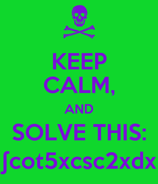KEEP CALM, AND SOLVE THIS: ∫cot5xcsc2xdx