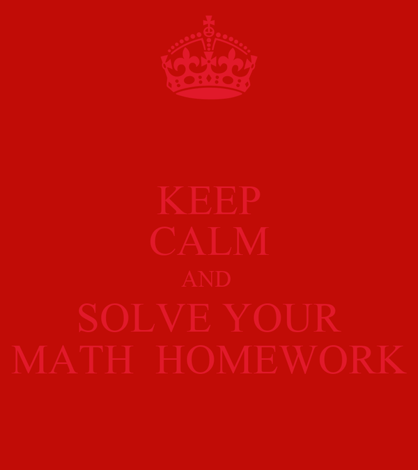 KEEP CALM AND  SOLVE YOUR MATH  HOMEWORK