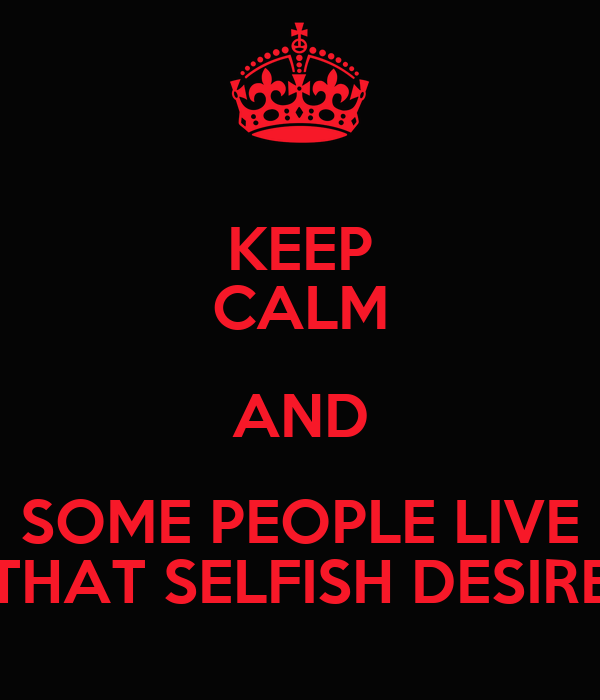 KEEP CALM AND SOME PEOPLE LIVE THAT SELFISH DESIRE
