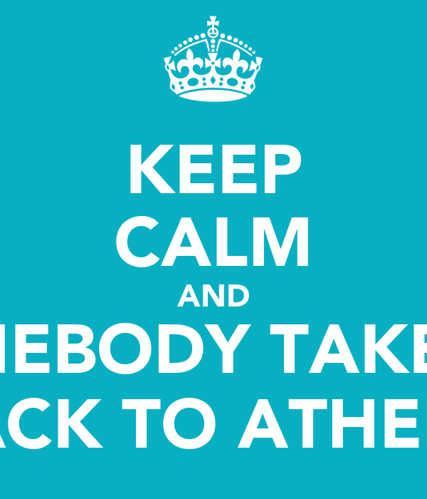 KEEP CALM AND SOMEBODY TAKE ME BACK TO ATHENS