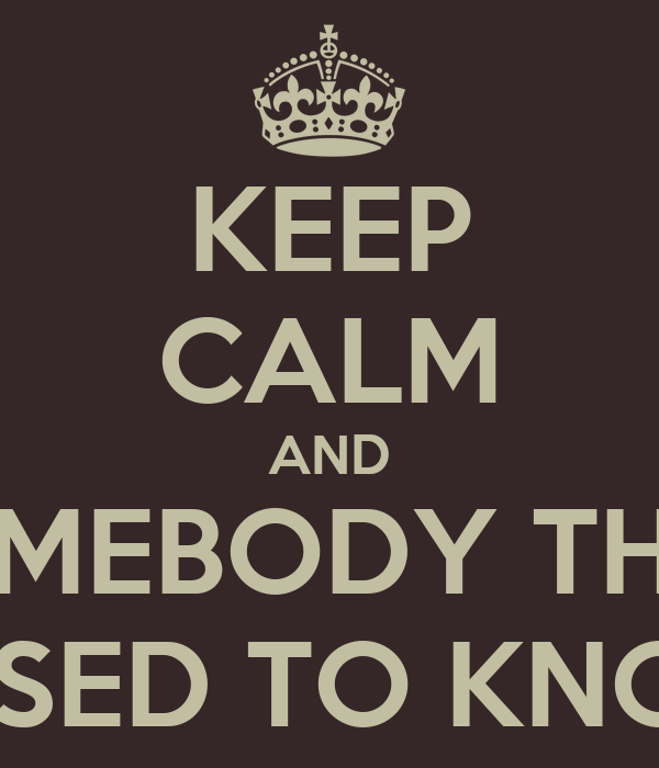 KEEP CALM AND SOMEBODY THAT I USED TO KNOW