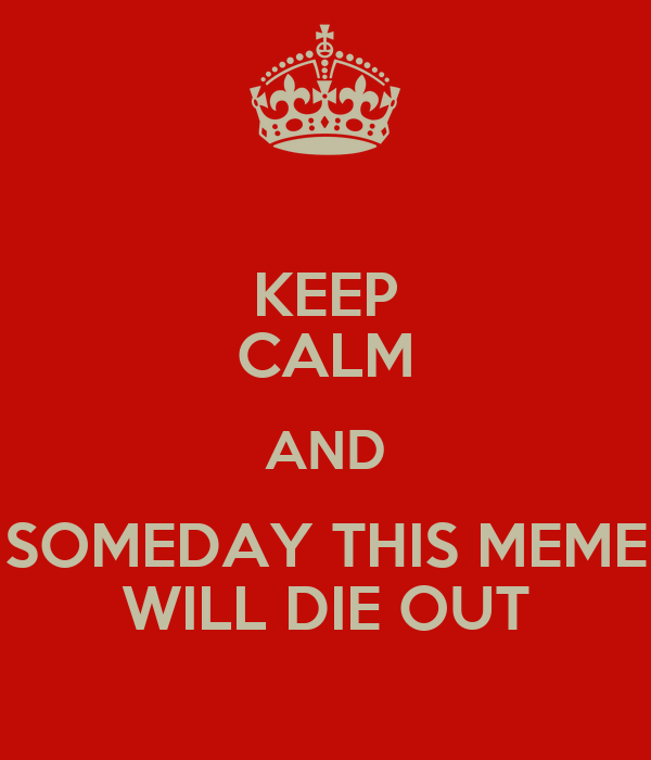 KEEP CALM AND SOMEDAY THIS MEME WILL DIE OUT