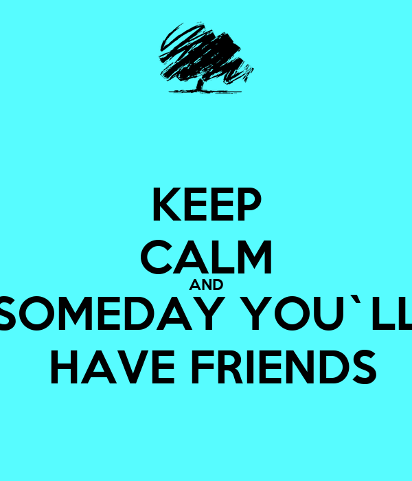 KEEP CALM AND SOMEDAY YOU`LL  HAVE FRIENDS