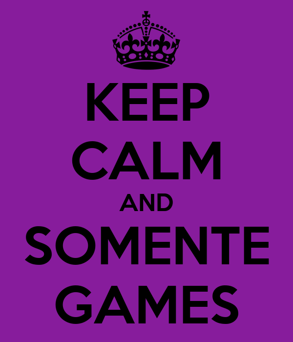 KEEP CALM AND SOMENTE GAMES
