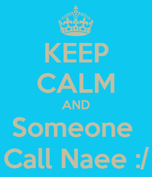KEEP CALM AND Someone  Call Naee :/