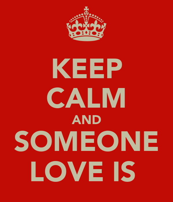KEEP CALM AND SOMEONE LOVE IS