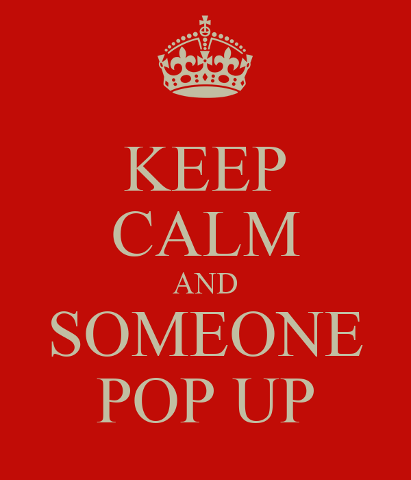 KEEP CALM AND SOMEONE POP UP
