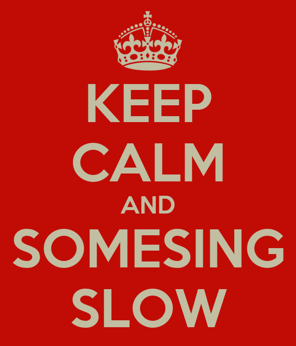 KEEP CALM AND SOMESING SLOW