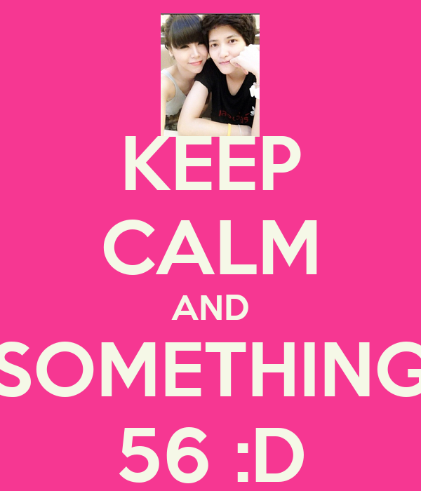 KEEP CALM AND SOMETHING 56 :D