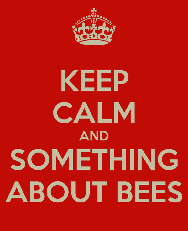 KEEP CALM AND SOMETHING ABOUT BEES