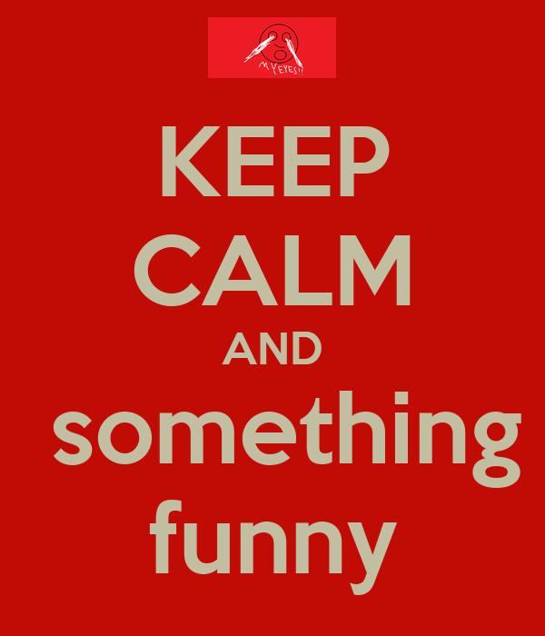 KEEP CALM AND  something  funny