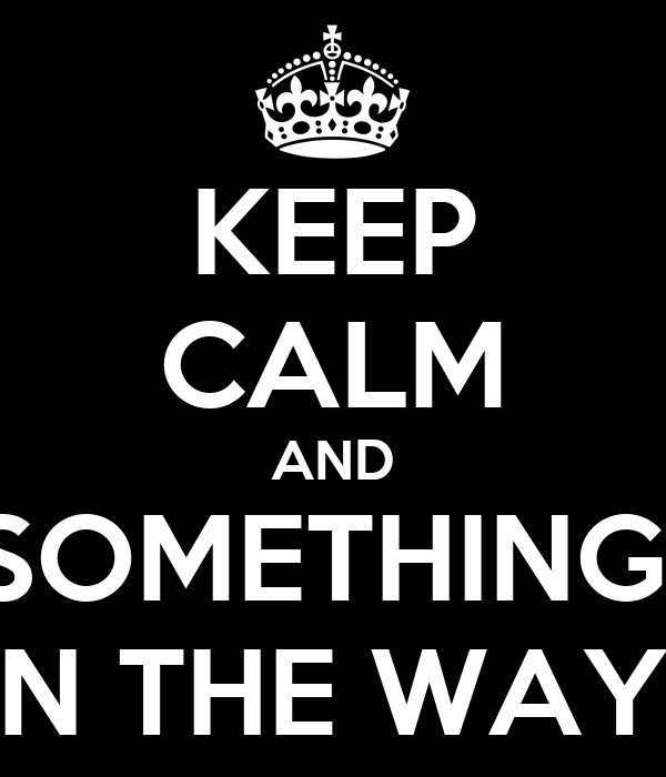 KEEP CALM AND SOMETHING  IN THE WAY