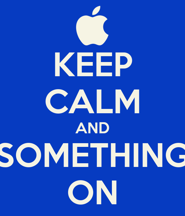 KEEP CALM AND SOMETHING ON