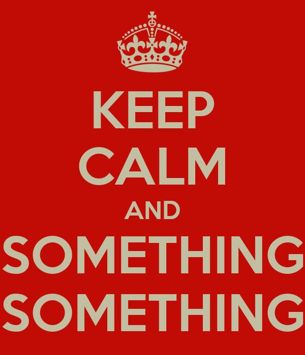 KEEP CALM AND SOMETHING SOMETHING