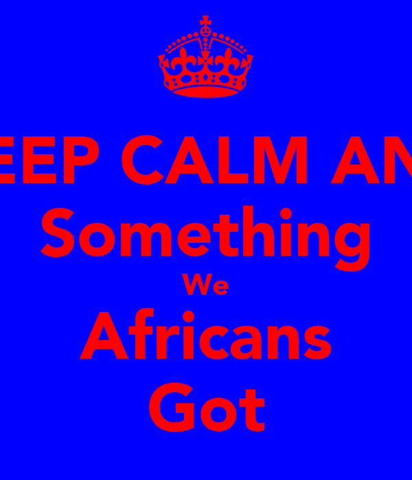 KEEP CALM AND Something We Africans Got