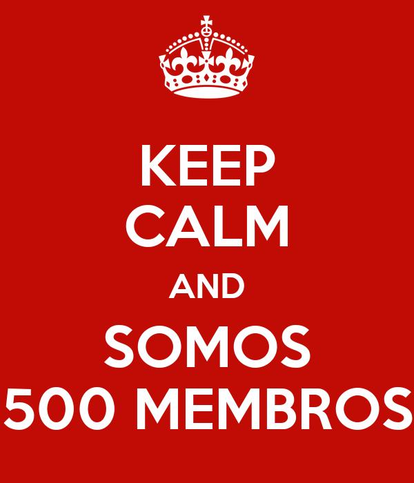 KEEP CALM AND SOMOS 500 MEMBROS