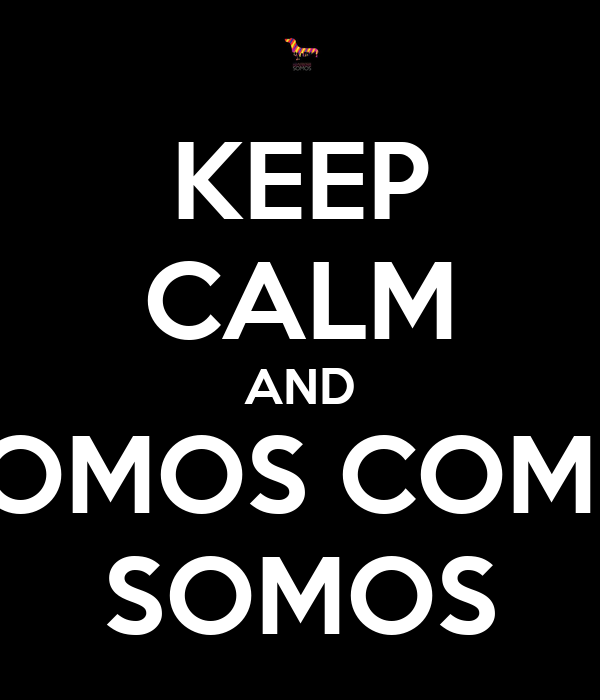KEEP CALM AND SOMOS COMO SOMOS