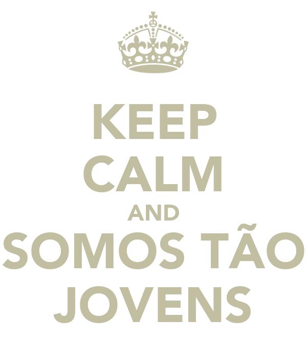 KEEP CALM AND SOMOS TÃO JOVENS