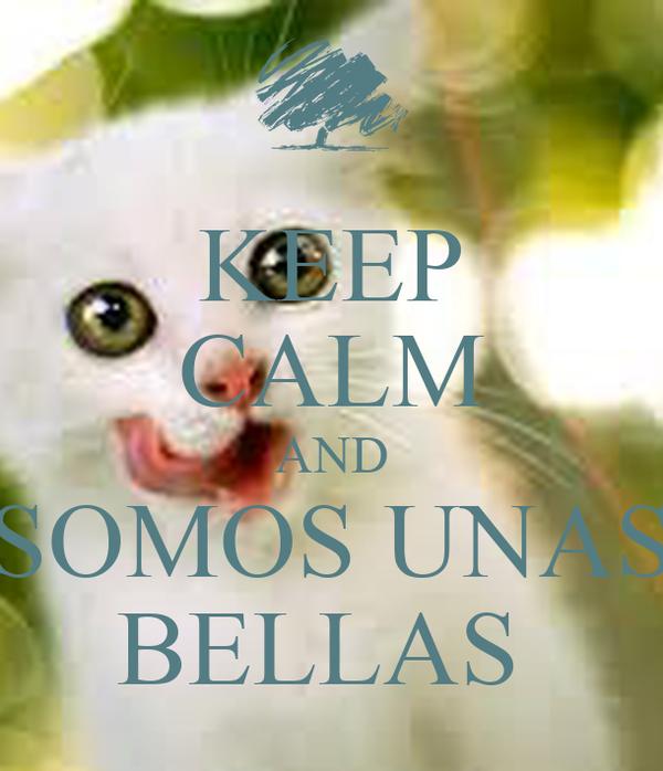 KEEP CALM AND  SOMOS UNAS  BELLAS