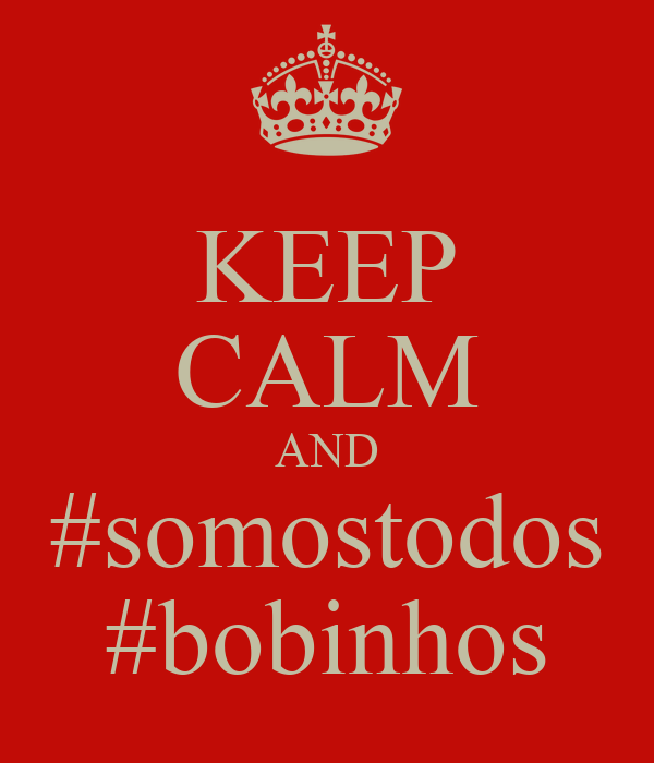 KEEP CALM AND #somostodos #bobinhos