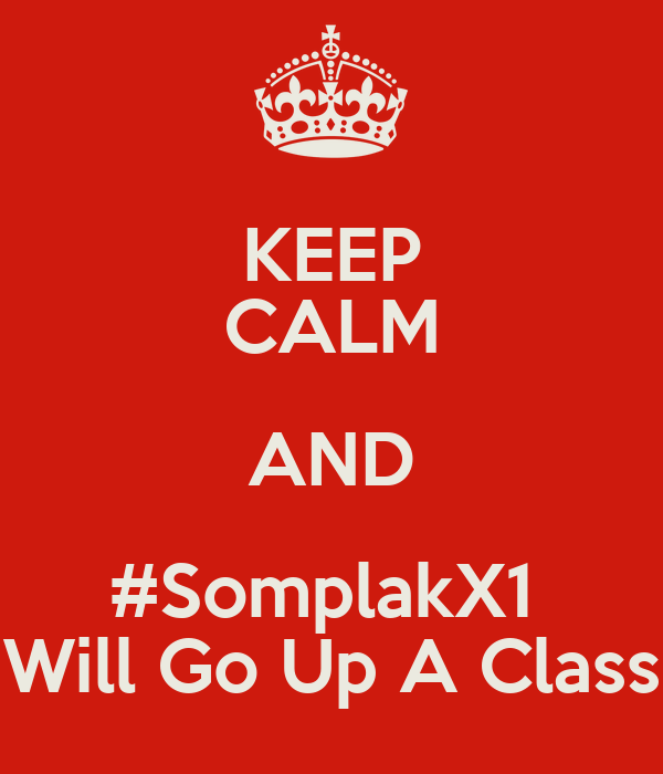 KEEP CALM AND #SomplakX1  Will Go Up A Class