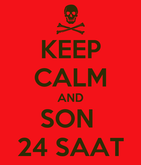 KEEP CALM AND SON  24 SAAT