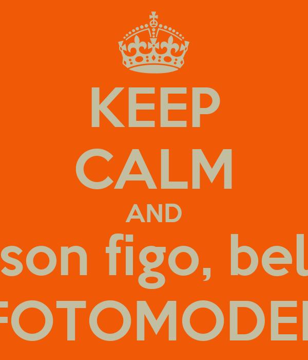 KEEP CALM AND son figo, bel FOTOMODEL