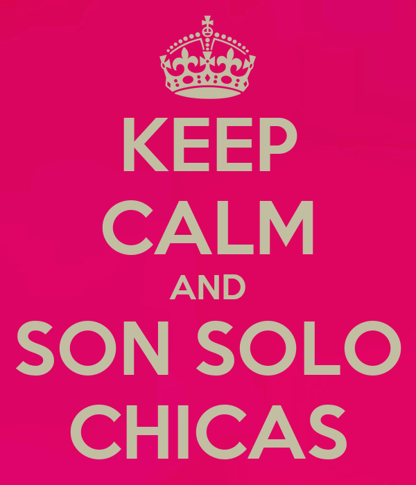 KEEP CALM AND SON SOLO CHICAS
