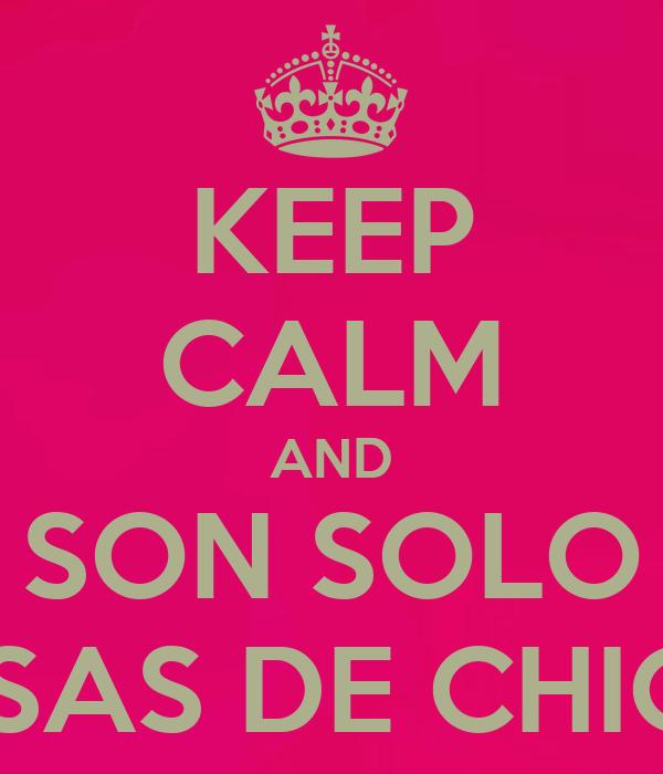 KEEP CALM AND SON SOLO COSAS DE CHICAS