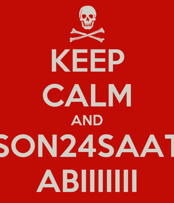 KEEP CALM AND SON24SAAT ABIIIIIII