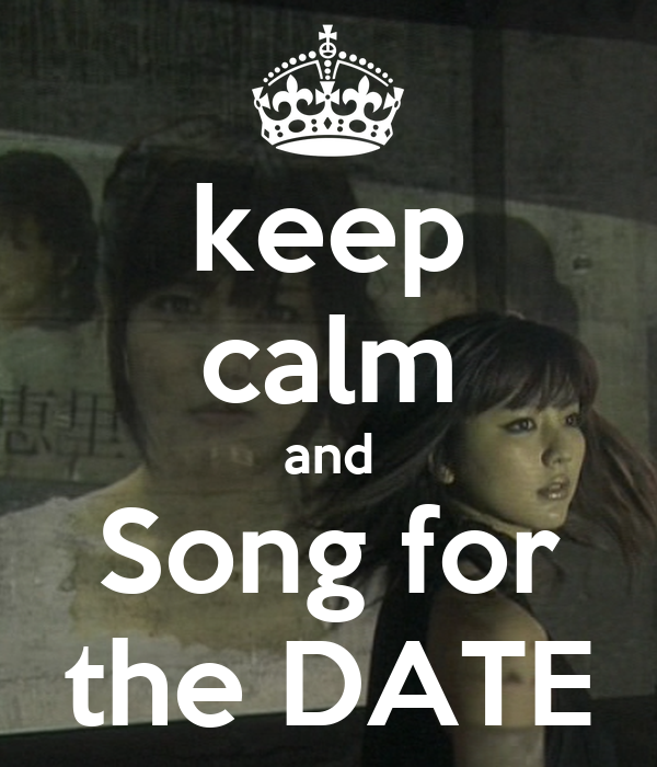 keep calm and Song for the DATE