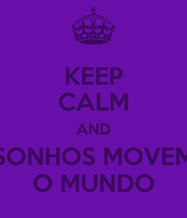 KEEP CALM AND SONHOS MOVEM O MUNDO