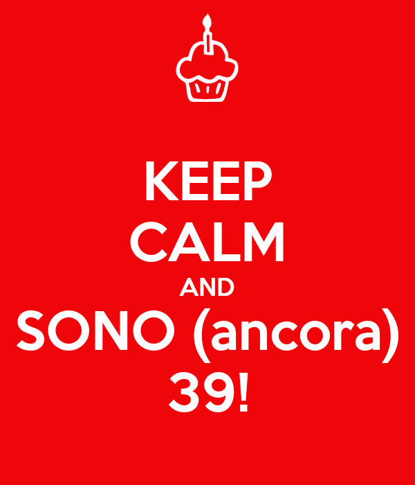 KEEP CALM AND SONO (ancora) 39!