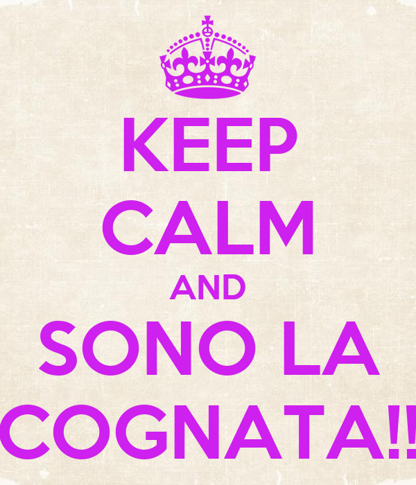 KEEP CALM AND SONO LA COGNATA!!