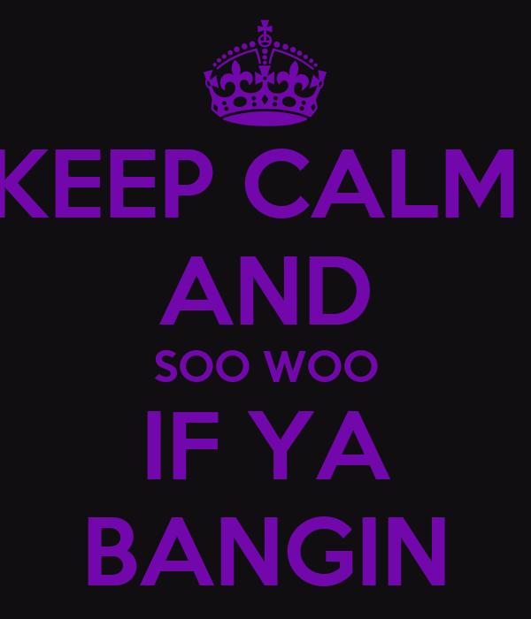 KEEP CALM  AND SOO WOO IF YA BANGIN
