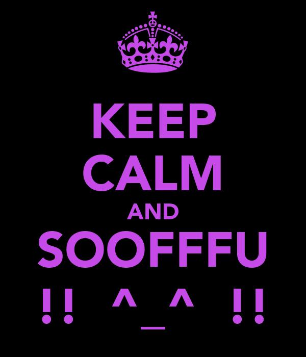 KEEP CALM AND SOOFFFU !!  ^_^  !!