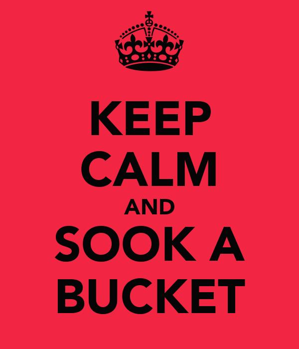 KEEP CALM AND SOOK A BUCKET