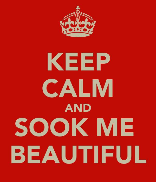 KEEP CALM AND SOOK ME  BEAUTIFUL