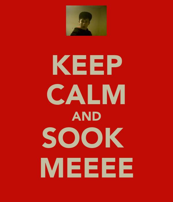 KEEP CALM AND SOOK  MEEEE