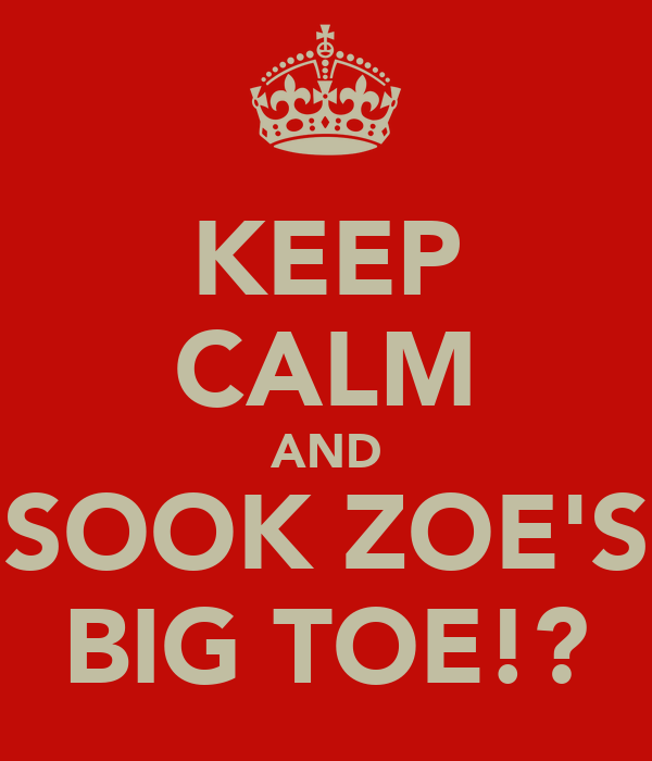 KEEP CALM AND SOOK ZOE'S BIG TOE!?
