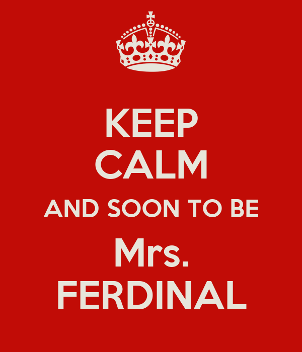 KEEP CALM AND SOON TO BE Mrs. FERDINAL