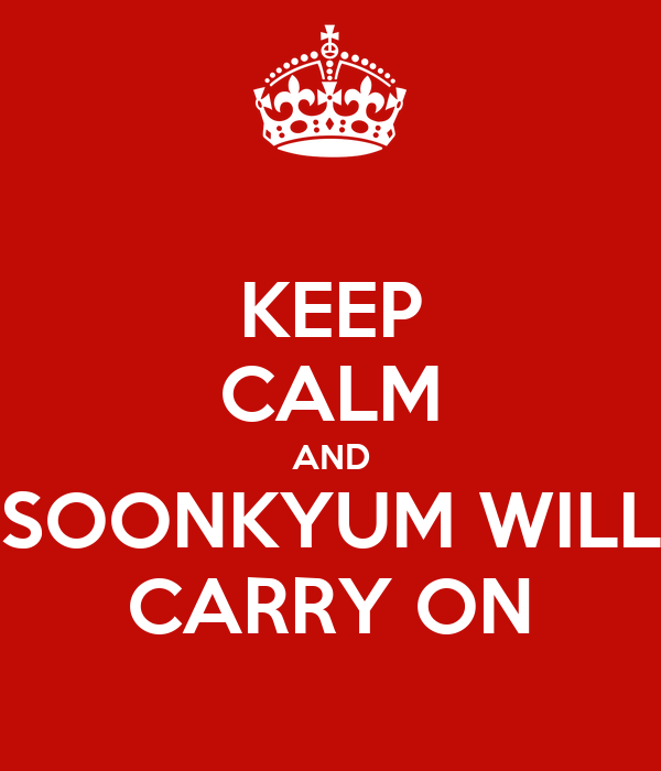 KEEP CALM AND SOONKYUM WILL CARRY ON