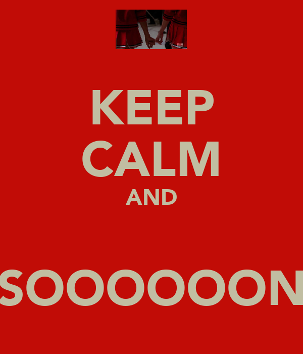 KEEP CALM AND  SOOOOOON