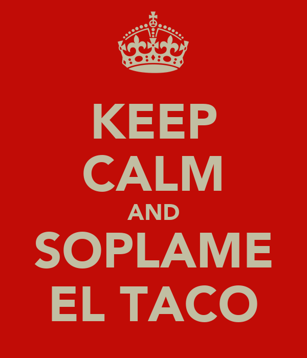 KEEP CALM AND SOPLAME EL TACO