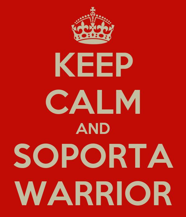 KEEP CALM AND SOPORTA WARRIOR