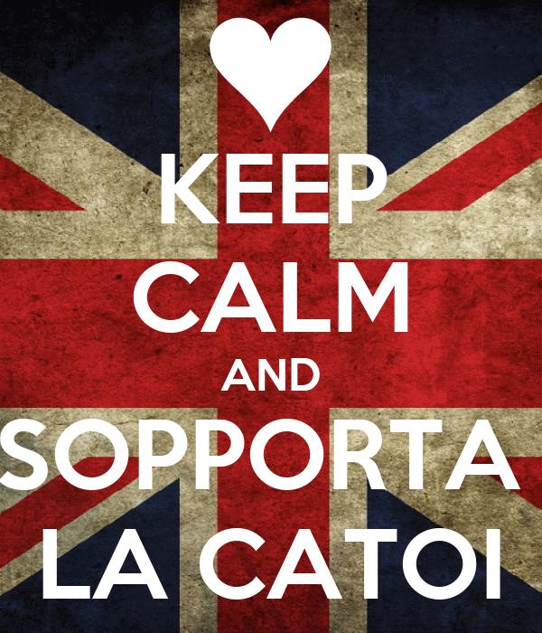 KEEP CALM AND SOPPORTA  LA CATOI