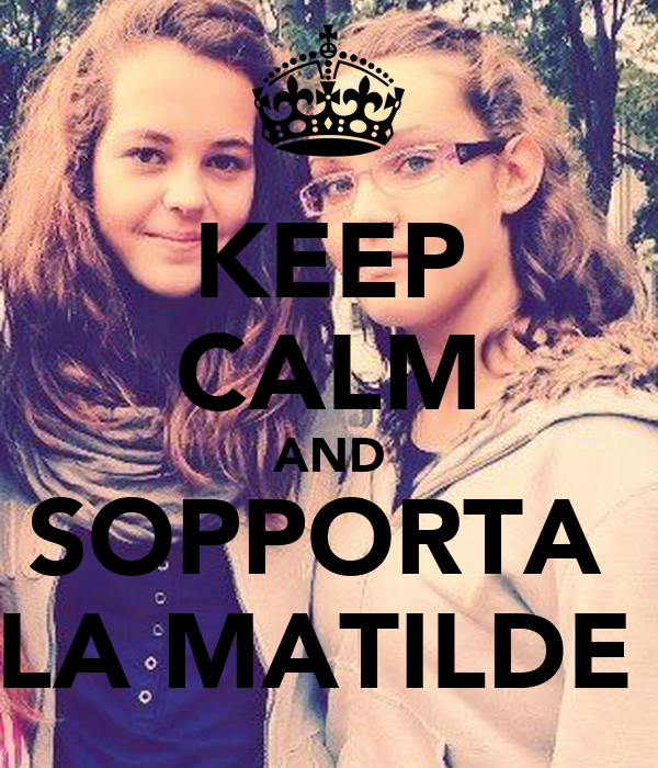 KEEP CALM AND SOPPORTA  LA MATILDE