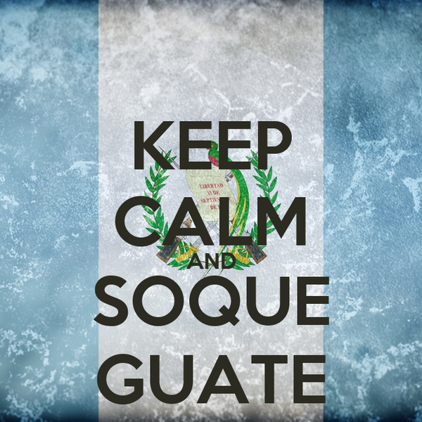 KEEP CALM AND SOQUE GUATE