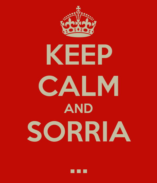 KEEP CALM AND SORRIA ...