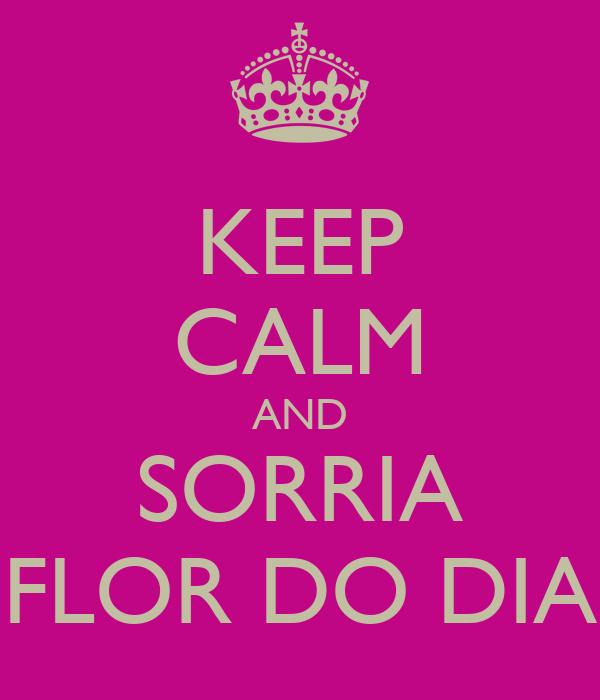 KEEP CALM AND SORRIA FLOR DO DIA
